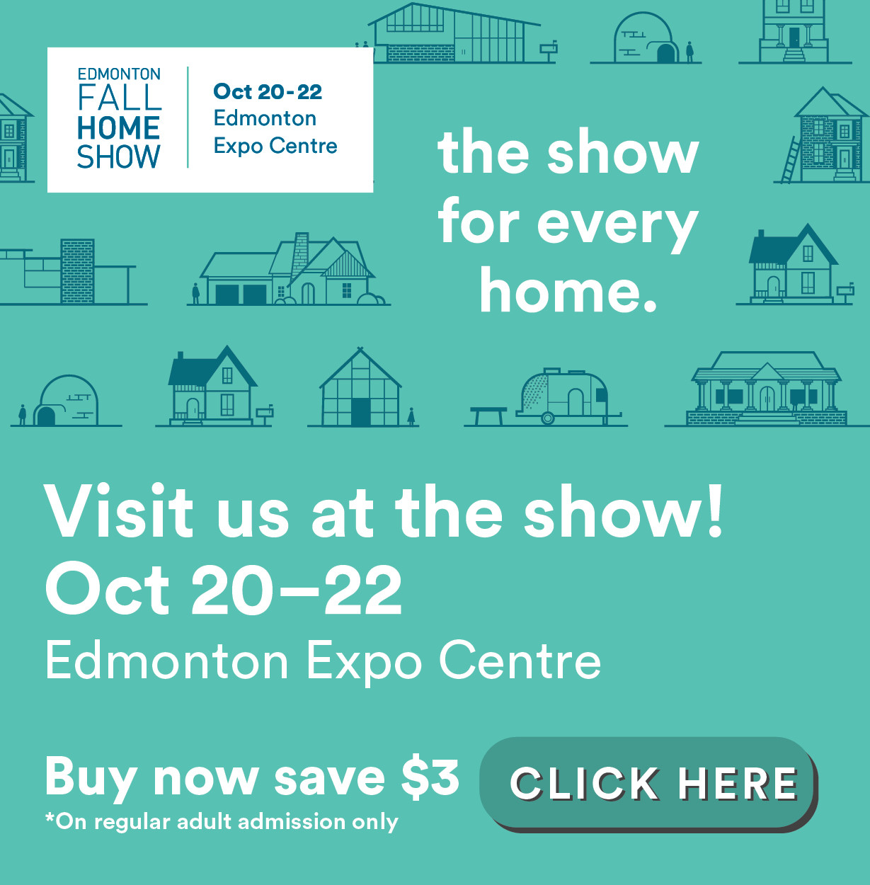 The show for every home. Visit us at the show! Oct 21-23, Edmonton Expo Centre. Buy now and save $3. Click here to buy tickets