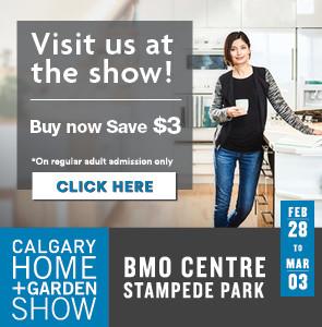 Visit us as the show! Buy now, save $3. Calgary Home + Garden Show, BMO Centre, Stampede Park